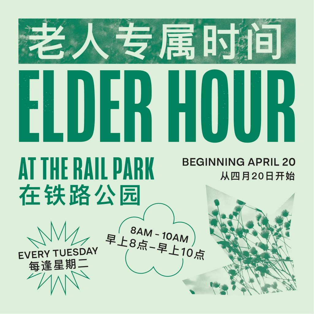 Elder Hour 長者專屬時間 At The Rail Park 在鐵路公園 Tuesdays 星期二 8 AM – 10 AM 早上8點-10點 Ages 60+ 60嵗以上 Social distancing and face coverings strongly encouraged. 請遵守社交疏遠並戴口罩。 Personal protective equipment and light refreshments provided.發放免費個人防護用品和小食。 Join Friends of the Rail Park for Elder Hour, every Tuesday from 8 AM until 10 AM, for free games, giveaways, and light refreshments. Hand sanitizer and masks provided.
